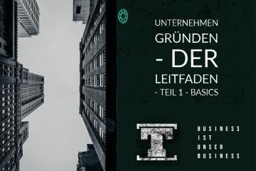 Unternehmen gründen - DER LEITFADEN - Teil 1 - Basics